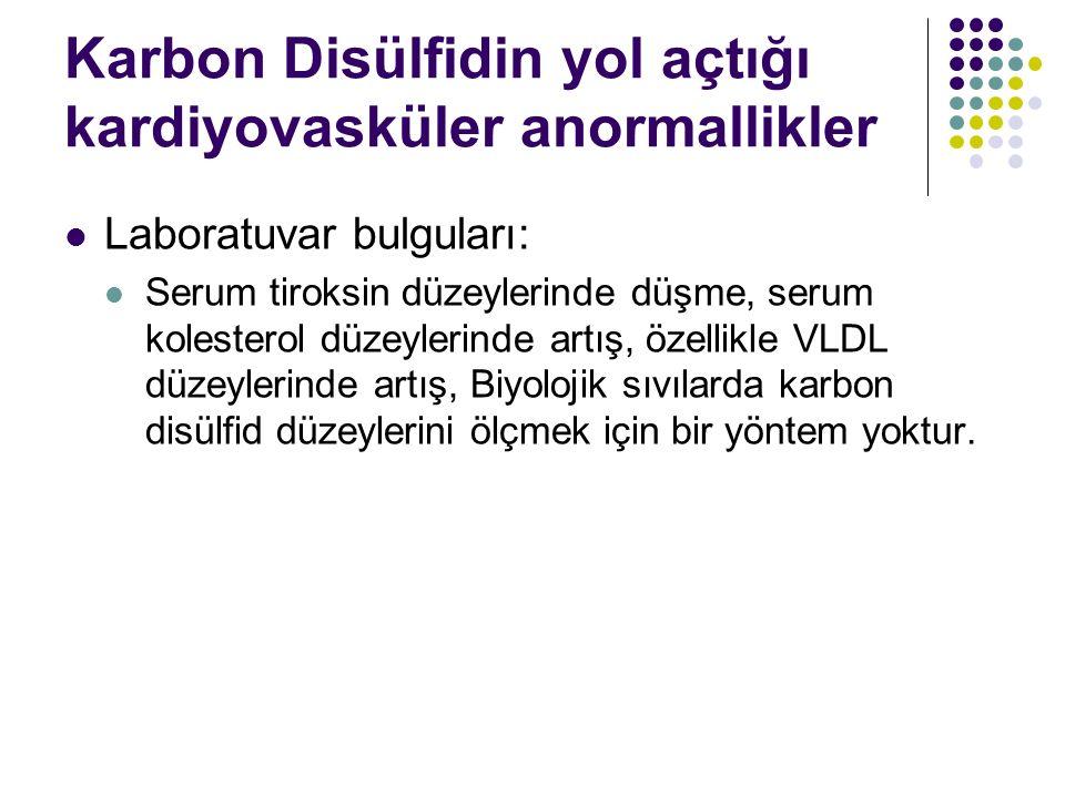 Karbon Disülfidin yol açtığı kardiyovasküler anormallikler Laboratuvar bulguları: Serum tiroksin düzeylerinde düşme, serum kolesterol düzeylerinde artış, özellikle VLDL düzeylerinde artış, Biyolojik sıvılarda karbon disülfid düzeylerini ölçmek için bir yöntem yoktur.