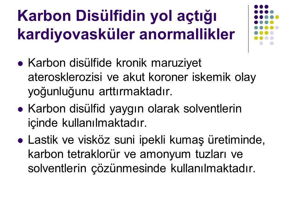 Karbon Disülfidin yol açtığı kardiyovasküler anormallikler Karbon disülfide kronik maruziyet aterosklerozisi ve akut koroner iskemik olay yoğunluğunu arttırmaktadır.