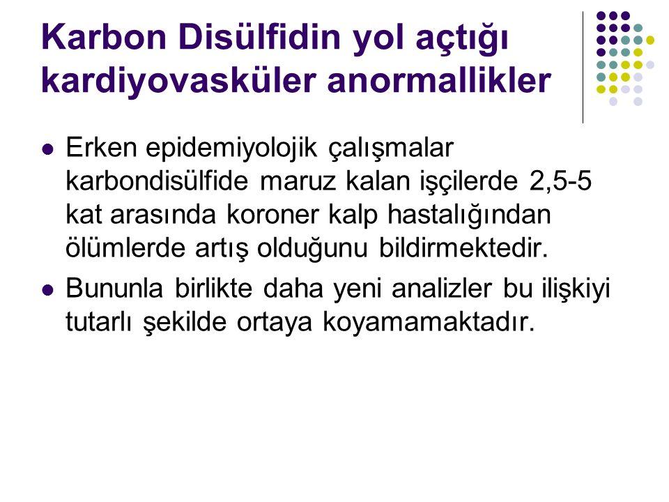 Karbon Disülfidin yol açtığı kardiyovasküler anormallikler Erken epidemiyolojik çalışmalar karbondisülfide maruz kalan işçilerde 2,5-5 kat arasında koroner kalp hastalığından ölümlerde artış olduğunu bildirmektedir.