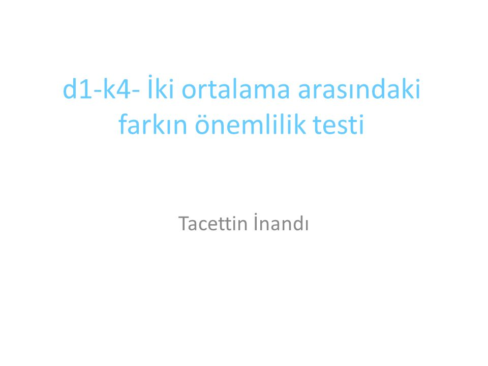d1-k4- İki ortalama arasındaki farkın önemlilik testi Tacettin İnandı