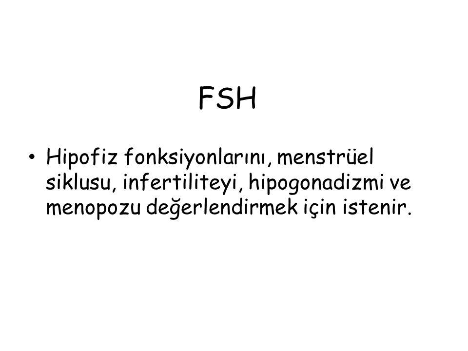 FSH Hipofiz fonksiyonlarını, menstrüel siklusu, infertiliteyi, hipogonadizmi ve menopozu değerlendirmek için istenir.