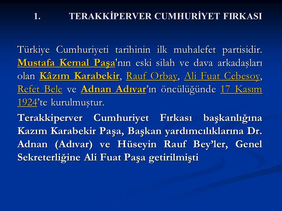 1.TERAKKİPERVER CUMHURİYET FIRKASI Türkiye Cumhuriyeti tarihinin ilk muhalefet partisidir. Mustafa Kemal Paşa'nın eski silah ve dava arkadaşları olan