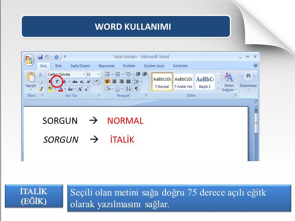 WORD KULLANIMI Seçili olan metini sağa doğru 75 derece açılı eğitk olarak yazılmasını sağlar. İTALİK (EĞİK) SORGUN  NORMAL SORGUN  İTALİK