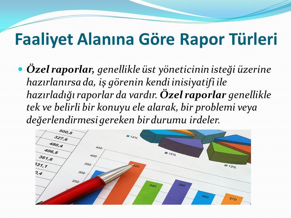 Faaliyet Alanına Göre Rapor Türleri Özel raporlar, genellikle üst yöneticinin isteği üzerine hazırlanırsa da, iş görenin kendi inisiyatifi ile hazırladığı raporlar da vardır.