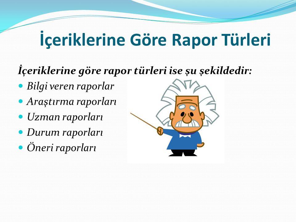 İçeriklerine Göre Rapor Türleri İçeriklerine göre rapor türleri ise şu şekildedir: Bilgi veren raporlar Araştırma raporları Uzman raporları Durum rapo