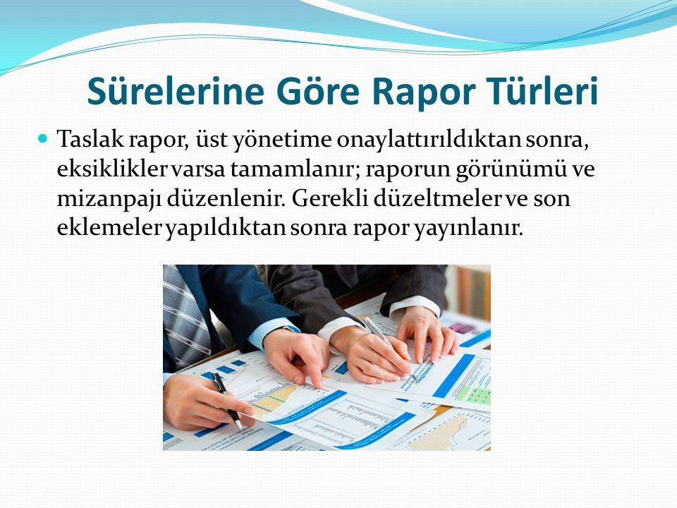Sürelerine Göre Rapor Türleri Taslak rapor, üst yönetime onaylattırıldıktan sonra, eksiklikler varsa tamamlanır; raporun görünümü ve mizanpajı düzenle