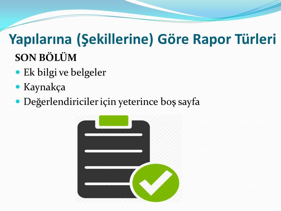 Yapılarına (Şekillerine) Göre Rapor Türleri SON BÖLÜM Ek bilgi ve belgeler Kaynakça Değerlendiriciler için yeterince boş sayfa