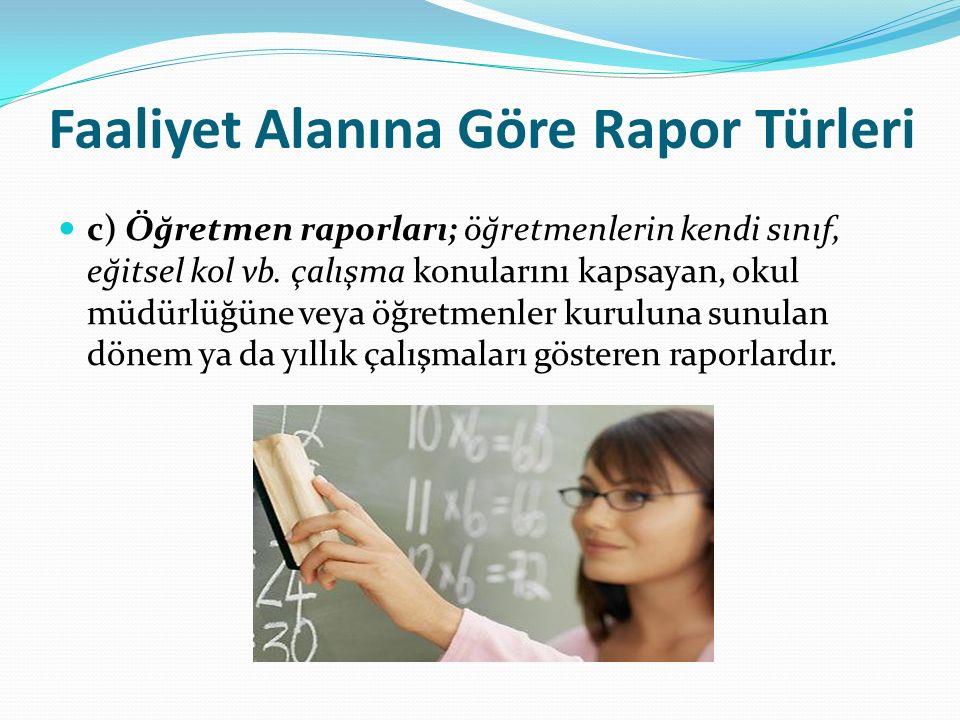 Faaliyet Alanına Göre Rapor Türleri c) Öğretmen raporları; öğretmenlerin kendi sınıf, eğitsel kol vb. çalışma konularını kapsayan, okul müdürlüğüne ve