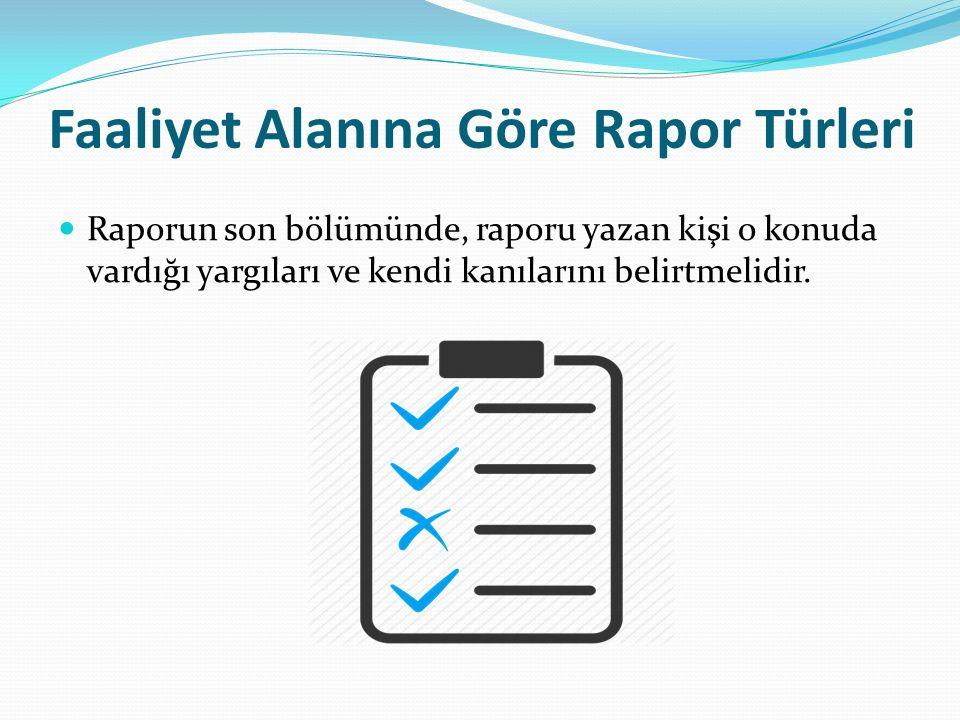 Faaliyet Alanına Göre Rapor Türleri Raporun son bölümünde, raporu yazan kişi o konuda vardığı yargıları ve kendi kanılarını belirtmelidir.