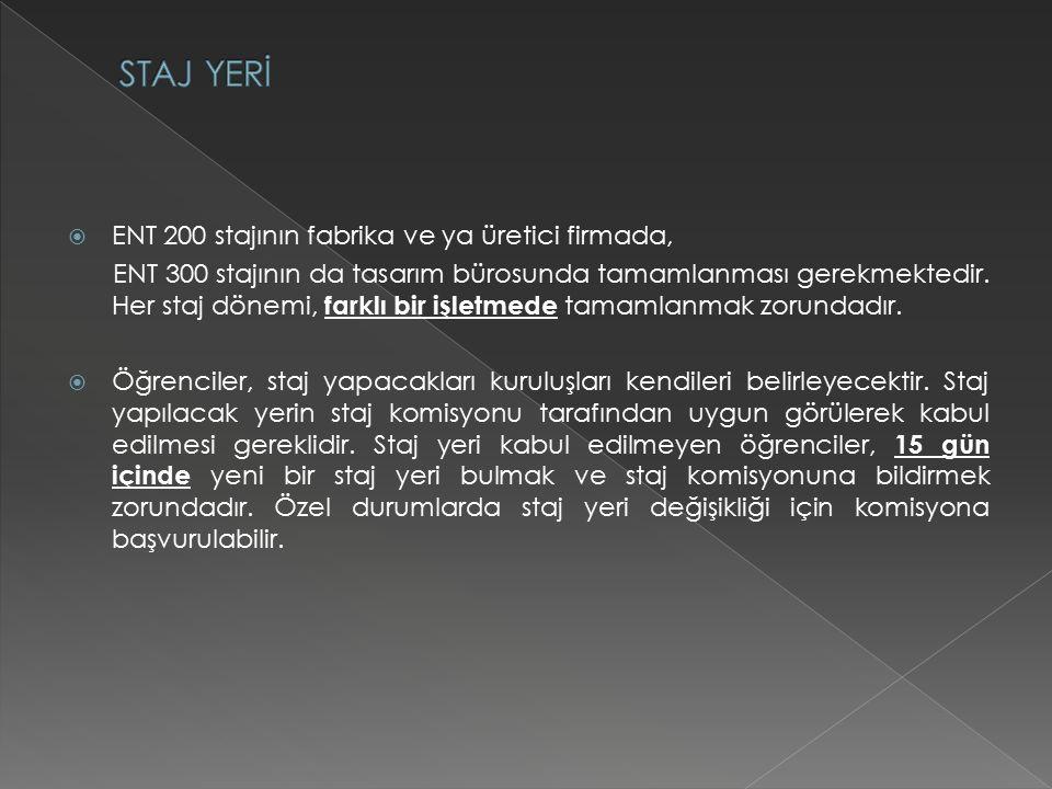  ENT 200 stajının fabrika ve ya üretici firmada, ENT 300 stajının da tasarım bürosunda tamamlanması gerekmektedir.