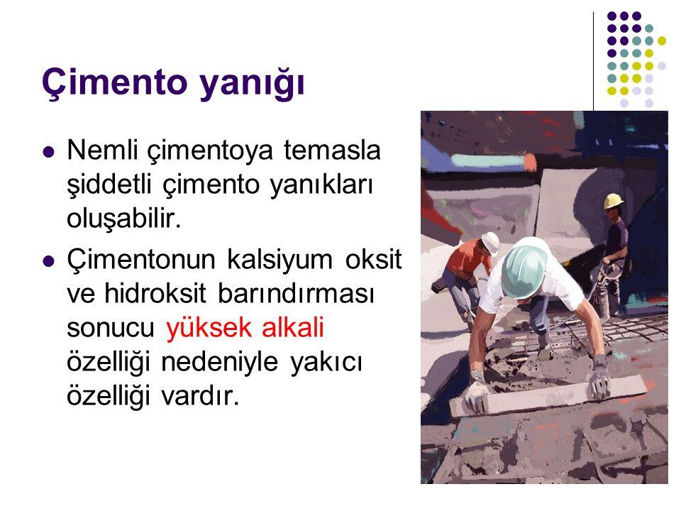 Çimento yanığı Nemli çimentoya temasla şiddetli çimento yanıkları oluşabilir. Çimentonun kalsiyum oksit ve hidroksit barındırması sonucu yüksek alkali