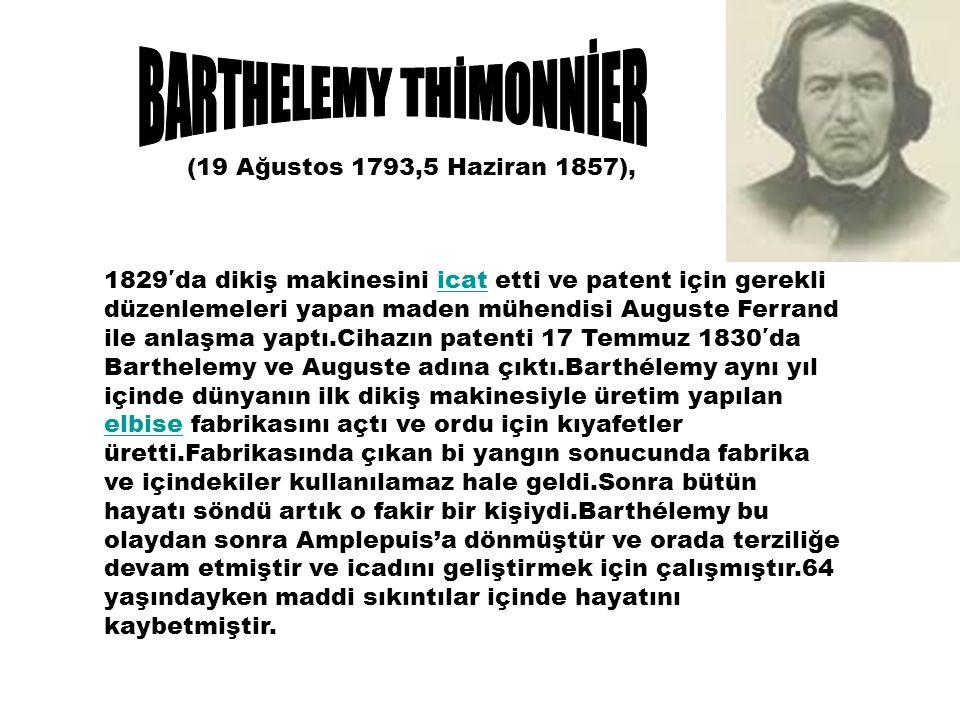 1829′da dikiş makinesini icat etti ve patent için gerekli düzenlemeleri yapan maden mühendisi Auguste Ferrand ile anlaşma yaptı.Cihazın patenti 17 Temmuz 1830′da Barthelemy ve Auguste adına çıktı.Barthélemy aynı yıl içinde dünyanın ilk dikiş makinesiyle üretim yapılan elbise fabrikasını açtı ve ordu için kıyafetler üretti.Fabrikasında çıkan bi yangın sonucunda fabrika ve içindekiler kullanılamaz hale geldi.Sonra bütün hayatı söndü artık o fakir bir kişiydi.Barthélemy bu olaydan sonra Amplepuis'a dönmüştür ve orada terziliğe devam etmiştir ve icadını geliştirmek için çalışmıştır.64 yaşındayken maddi sıkıntılar içinde hayatını kaybetmiştir.icat elbise (19 Ağustos 1793,5 Haziran 1857),