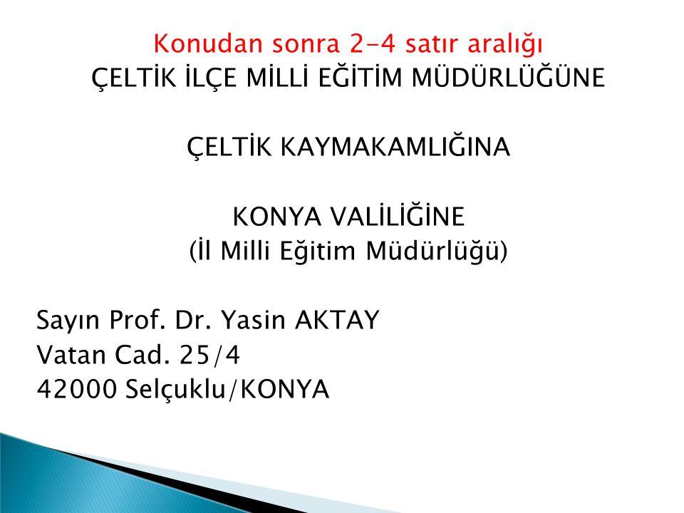 Konudan sonra 2-4 satır aralığı ÇELTİK İLÇE MİLLİ EĞİTİM MÜDÜRLÜĞÜNE ÇELTİK KAYMAKAMLIĞINA KONYA VALİLİĞİNE (İl Milli Eğitim Müdürlüğü) Sayın Prof. Dr