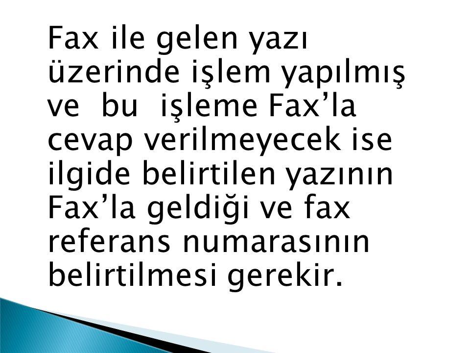 Fax ile gelen yazı üzerinde işlem yapılmış ve bu işleme Fax'la cevap verilmeyecek ise ilgide belirtilen yazının Fax'la geldiği ve fax referans numaras