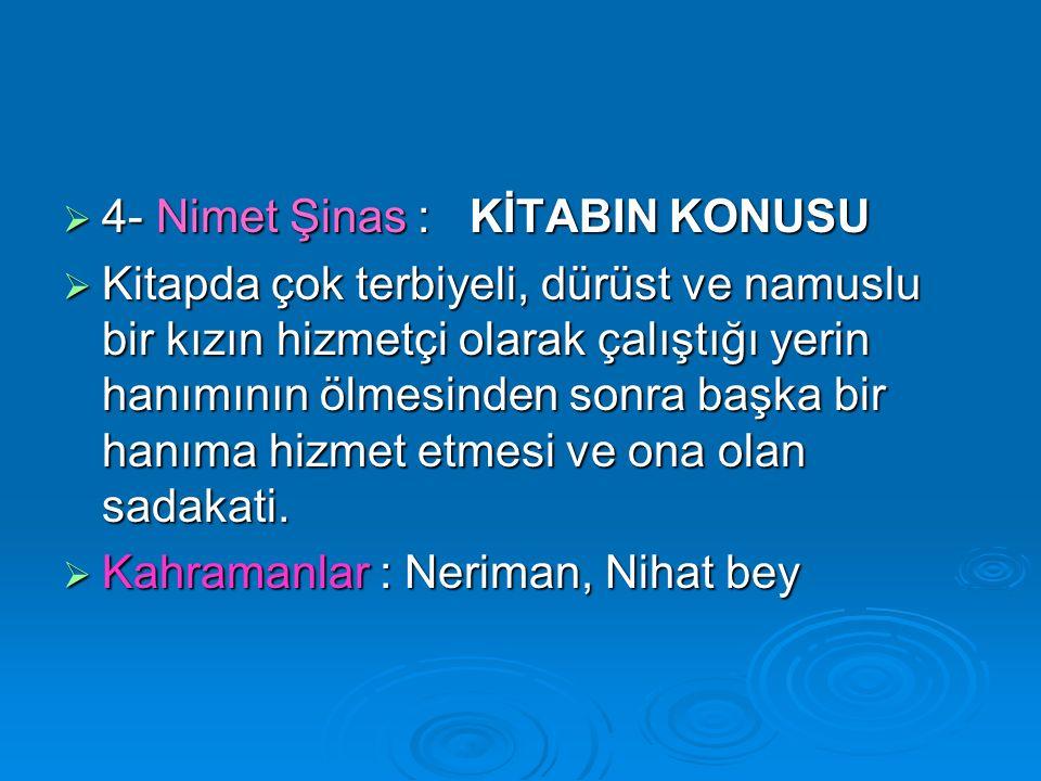  4- Nimet Şinas : KİTABIN KONUSU  Kitapda çok terbiyeli, dürüst ve namuslu bir kızın hizmetçi olarak çalıştığı yerin hanımının ölmesinden sonra başka bir hanıma hizmet etmesi ve ona olan sadakati.