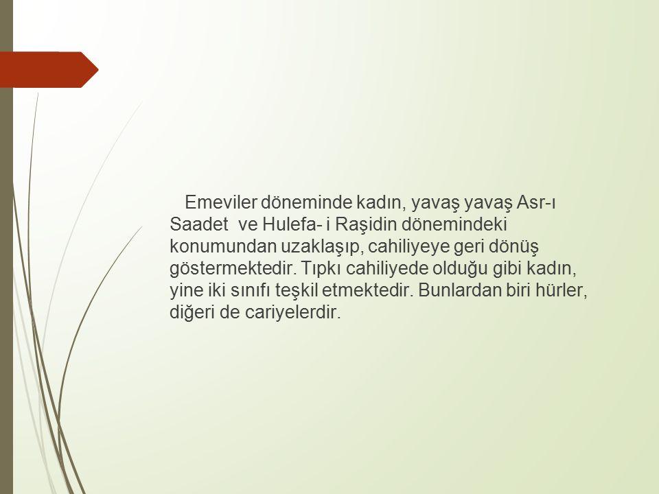 Emeviler döneminde kadın, yavaş yavaş Asr-ı Saadet ve Hulefa- i Raşidin dönemindeki konumundan uzaklaşıp, cahiliyeye geri dönüş göstermektedir.