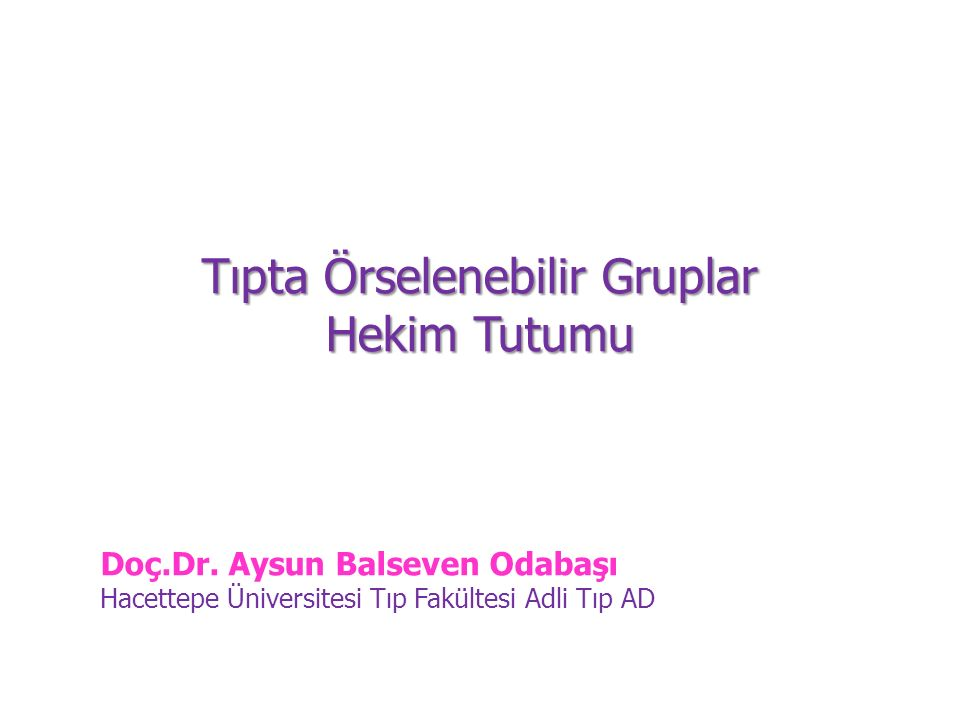 Tıpta Örselenebilir Gruplar Hekim Tutumu Doç.Dr. Aysun Balseven Odabaşı Hacettepe Üniversitesi Tıp Fakültesi Adli Tıp AD