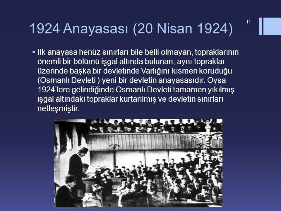 1924 Anayasası (20 Nisan 1924)  İlk anayasa henüz sınırları bile belli olmayan, topraklarının önemli bir bölümü işgal altında bulunan, aynı topraklar üzerinde başka bir devletinde Varlığını kısmen koruduğu (Osmanlı Devleti ) yeni bir devletin anayasasıdır.