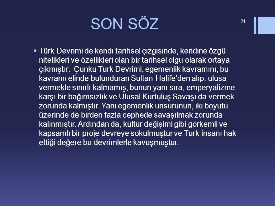 SON SÖZ  Türk Devrimi de kendi tarihsel çizgisinde, kendine özgü nitelikleri ve özellikleri olan bir tarihsel olgu olarak ortaya çıkmıştır. Çünkü Tür