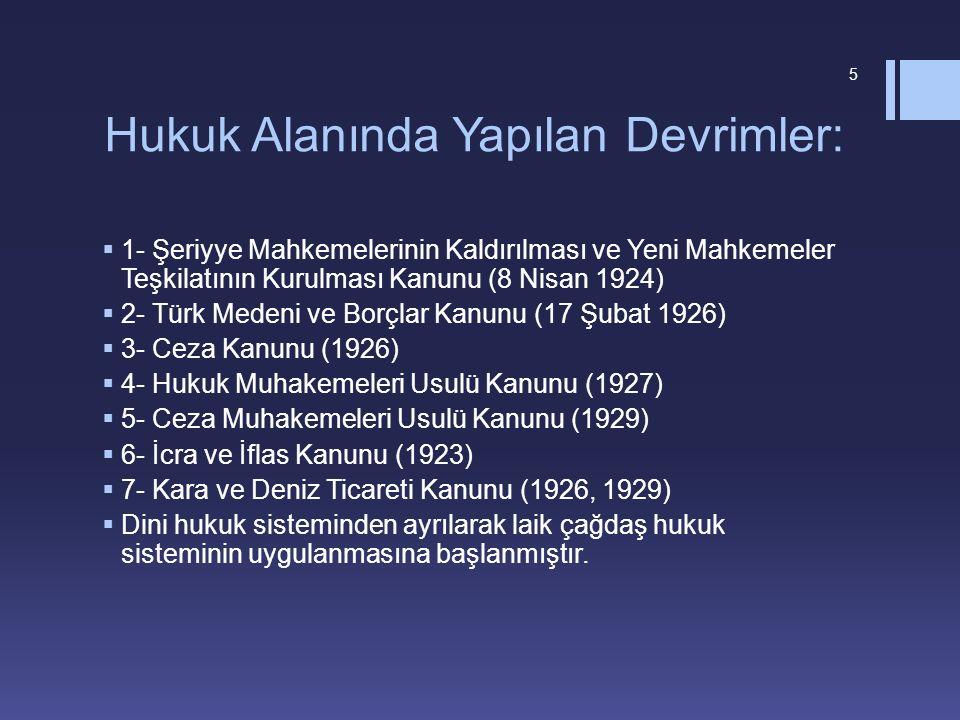 Hukuk Alanında Yapılan Devrimler:  1- Şeriyye Mahkemelerinin Kaldırılması ve Yeni Mahkemeler Teşkilatının Kurulması Kanunu (8 Nisan 1924)  2- Türk Medeni ve Borçlar Kanunu (17 Şubat 1926)  3- Ceza Kanunu (1926)  4- Hukuk Muhakemeleri Usulü Kanunu (1927)  5- Ceza Muhakemeleri Usulü Kanunu (1929)  6- İcra ve İflas Kanunu (1923)  7- Kara ve Deniz Ticareti Kanunu (1926, 1929)  Dini hukuk sisteminden ayrılarak laik çağdaş hukuk sisteminin uygulanmasına başlanmıştır.