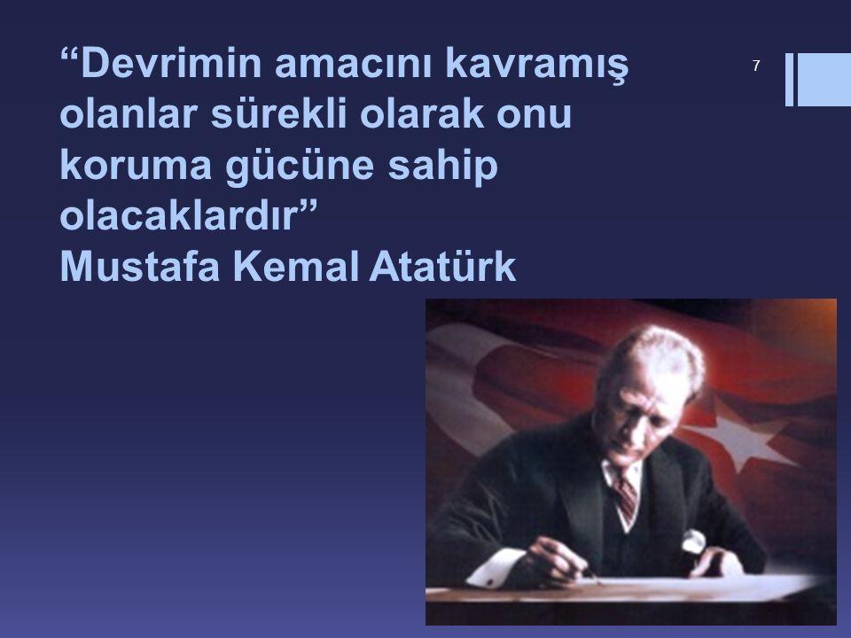 Devrimin amacını kavramış olanlar sürekli olarak onu koruma gücüne sahip olacaklardır Mustafa Kemal Atatürk 7