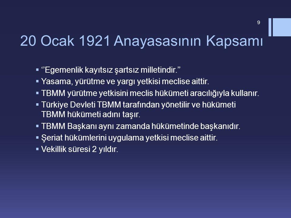 20 Ocak 1921 Anayasasının Kapsamı  ''Egemenlik kayıtsız şartsız milletindir.''  Yasama, yürütme ve yargı yetkisi meclise aittir.  TBMM yürütme yetk