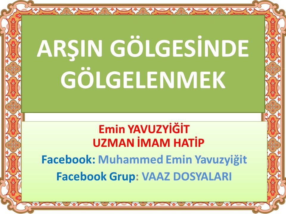 ARŞIN GÖLGESİNDE GÖLGELENMEK Emin YAVUZYİĞİT UZMAN İMAM HATİP Facebook: Muhammed Emin Yavuzyiğit Facebook Grup: VAAZ DOSYALARI Emin YAVUZYİĞİT UZMAN İMAM HATİP Facebook: Muhammed Emin Yavuzyiğit Facebook Grup: VAAZ DOSYALARI