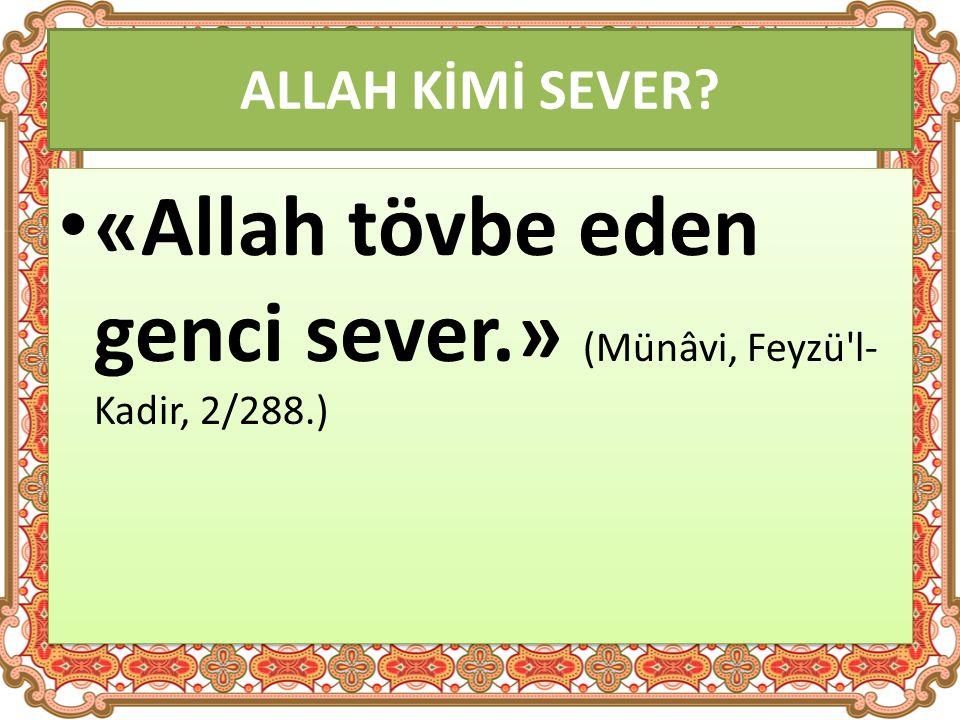 ALLAH KİMİ SEVER «Allah tövbe eden genci sever.» (Münâvi, Feyzü l- Kadir, 2/288.)