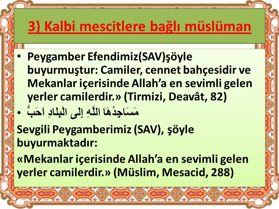 3) Kalbi mescitlere bağlı müslüman Peygamber Efendimiz(SAV)şöyle buyurmuştur: Camiler, cennet bahçesidir ve Mekanlar içerisinde Allah'a en sevimli gelen yerler camilerdir.» (Tirmizi, Deavât, 82) مَسَاجِدُهَا اللَّهِ إِلَى الْبِلَادِ اَحَبُّ Sevgili Peygamberimiz (SAV), şöyle buyurmaktadır: «Mekanlar içerisinde Allah'a en sevimli gelen yerler camilerdir.» (Müslim, Mesacid, 288) Peygamber Efendimiz(SAV)şöyle buyurmuştur: Camiler, cennet bahçesidir ve Mekanlar içerisinde Allah'a en sevimli gelen yerler camilerdir.» (Tirmizi, Deavât, 82) مَسَاجِدُهَا اللَّهِ إِلَى الْبِلَادِ اَحَبُّ Sevgili Peygamberimiz (SAV), şöyle buyurmaktadır: «Mekanlar içerisinde Allah'a en sevimli gelen yerler camilerdir.» (Müslim, Mesacid, 288)