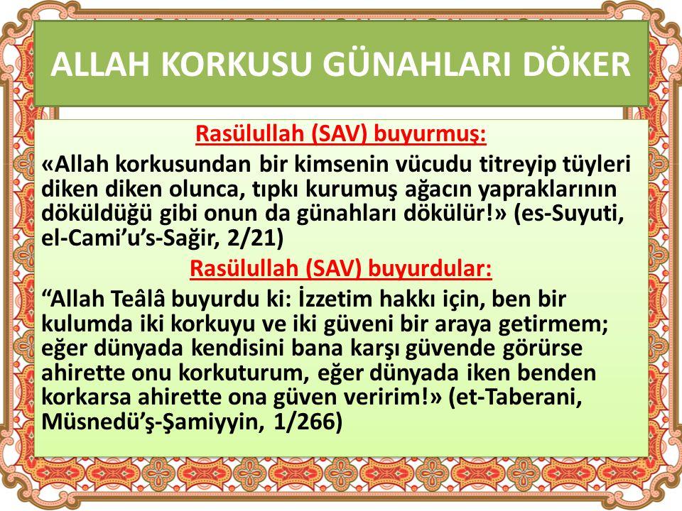 ALLAH KORKUSU GÜNAHLARI DÖKER Rasülullah (SAV) buyurmuş: «Allah korkusundan bir kimsenin vücudu titreyip tüyleri diken diken olunca, tıpkı kurumuş ağacın yapraklarının döküldüğü gibi onun da günahları dökülür!» (es-Suyuti, el-Cami'u's-Sağir, 2/21) Rasülullah (SAV) buyurdular: Allah Teâlâ buyurdu ki: İzzetim hakkı için, ben bir kulumda iki korkuyu ve iki güveni bir araya getirmem; eğer dünyada kendisini bana karşı güvende görürse ahirette onu korkuturum, eğer dünyada iken benden korkarsa ahirette ona güven veririm!» (et-Taberani, Müsnedü'ş-Şamiyyin, 1/266) Rasülullah (SAV) buyurmuş: «Allah korkusundan bir kimsenin vücudu titreyip tüyleri diken diken olunca, tıpkı kurumuş ağacın yapraklarının döküldüğü gibi onun da günahları dökülür!» (es-Suyuti, el-Cami'u's-Sağir, 2/21) Rasülullah (SAV) buyurdular: Allah Teâlâ buyurdu ki: İzzetim hakkı için, ben bir kulumda iki korkuyu ve iki güveni bir araya getirmem; eğer dünyada kendisini bana karşı güvende görürse ahirette onu korkuturum, eğer dünyada iken benden korkarsa ahirette ona güven veririm!» (et-Taberani, Müsnedü'ş-Şamiyyin, 1/266)