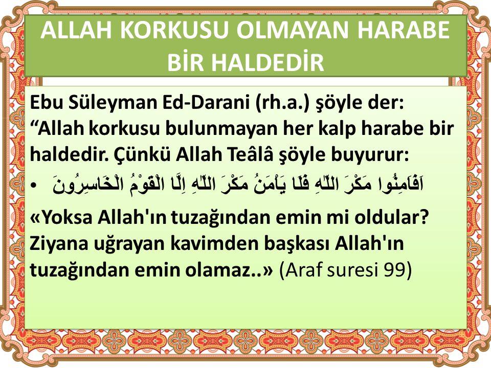 ALLAH KORKUSU OLMAYAN HARABE BİR HALDEDİR Ebu Süleyman Ed-Darani (rh.a.) şöyle der: Allah korkusu bulunmayan her kalp harabe bir haldedir.
