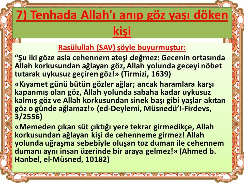 7) Tenhada Allah ı anıp göz yaşı döken kişi Rasülullah (SAV) şöyle buyurmuştur: Şu iki göze asla cehennem ateşi değmez: Gecenin ortasında Allah korkusundan ağlayan göz, Allah yolunda geceyi nöbet tutarak uykusuz geçiren göz!» (Tirmizi, 1639) «Kıyamet günü bütün gözler ağlar; ancak haramlara karşı kapanmış olan göz, Allah yolunda sabaha kadar uykusuz kalmış göz ve Allah korkusundan sinek başı gibi yaşlar akıtan göz o günde ağlamaz!» (ed-Deylemi, Müsnedü'I-Firdevs, 3/2556) «Memeden çıkan süt çıktığı yere tekrar girmedikçe, Allah korkusundan ağlayan kişi de cehenneme girmez.