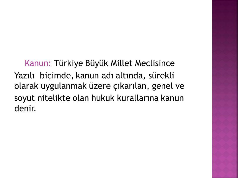 Kanun: Türkiye Büyük Millet Meclisince Yazılı biçimde, kanun adı altında, sürekli olarak uygulanmak üzere çıkarılan, genel ve soyut nitelikte olan hukuk kurallarına kanun denir.
