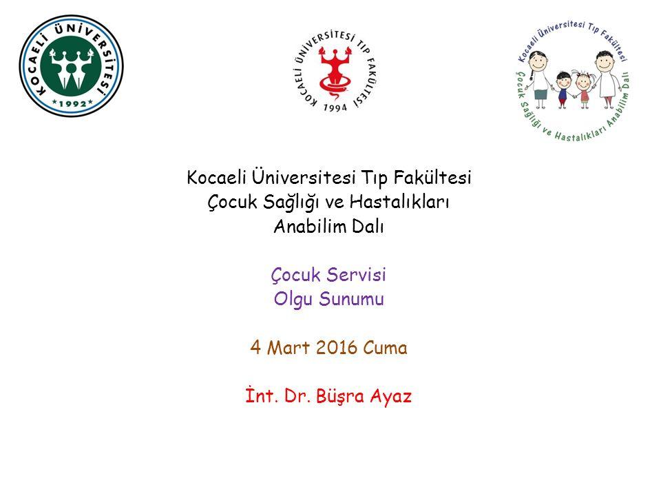 Kocaeli Üniversitesi Tıp Fakültesi Çocuk Sağlığı ve Hastalıkları Anabilim Dalı Çocuk Servisi Olgu Sunumu 4 Mart 2016 Cuma İnt.