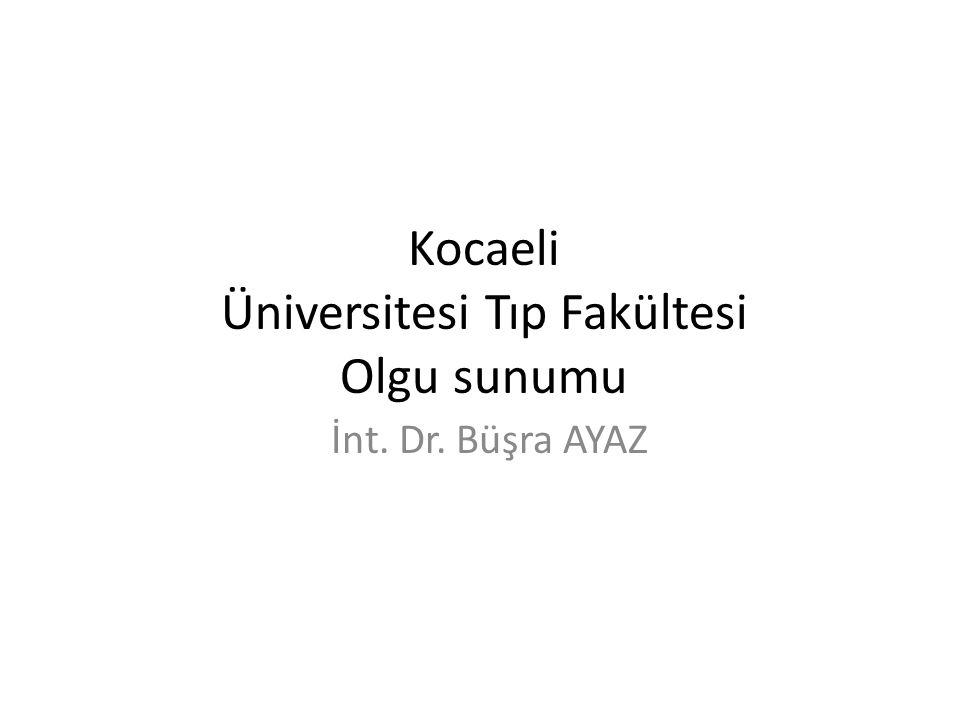 Kocaeli Üniversitesi Tıp Fakültesi Olgu sunumu İnt. Dr. Büşra AYAZ