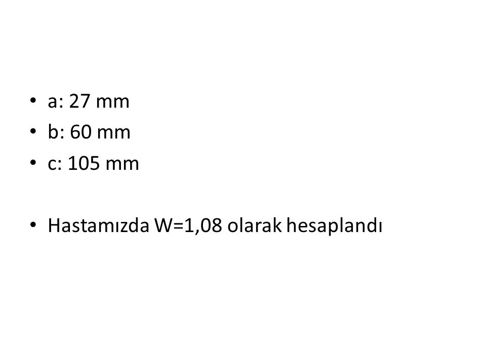 a: 27 mm b: 60 mm c: 105 mm Hastamızda W=1,08 olarak hesaplandı