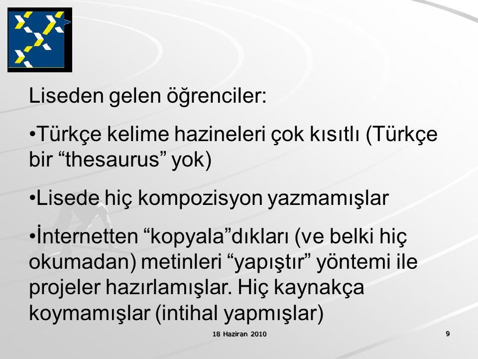 18 Haziran 2010 9 Liseden gelen öğrenciler: Türkçe kelime hazineleri çok kısıtlı (Türkçe bir thesaurus yok) Lisede hiç kompozisyon yazmamışlar İnternetten kopyala dıkları (ve belki hiç okumadan) metinleri yapıştır yöntemi ile projeler hazırlamışlar.