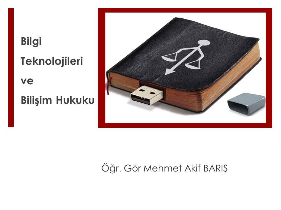 Bilgi Teknolojileri ve Bilişim Hukuku Öğr. Gör Mehmet Akif BARIŞ