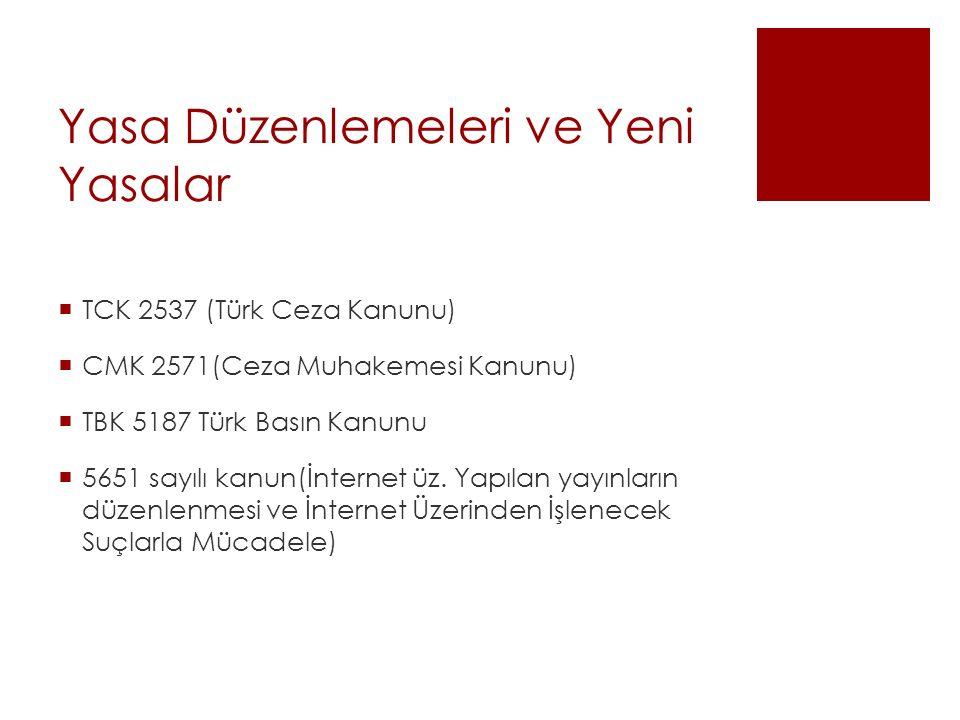 Yasa Düzenlemeleri ve Yeni Yasalar  TCK 2537 (Türk Ceza Kanunu)  CMK 2571(Ceza Muhakemesi Kanunu)  TBK 5187 Türk Basın Kanunu  5651 sayılı kanun(İnternet üz.