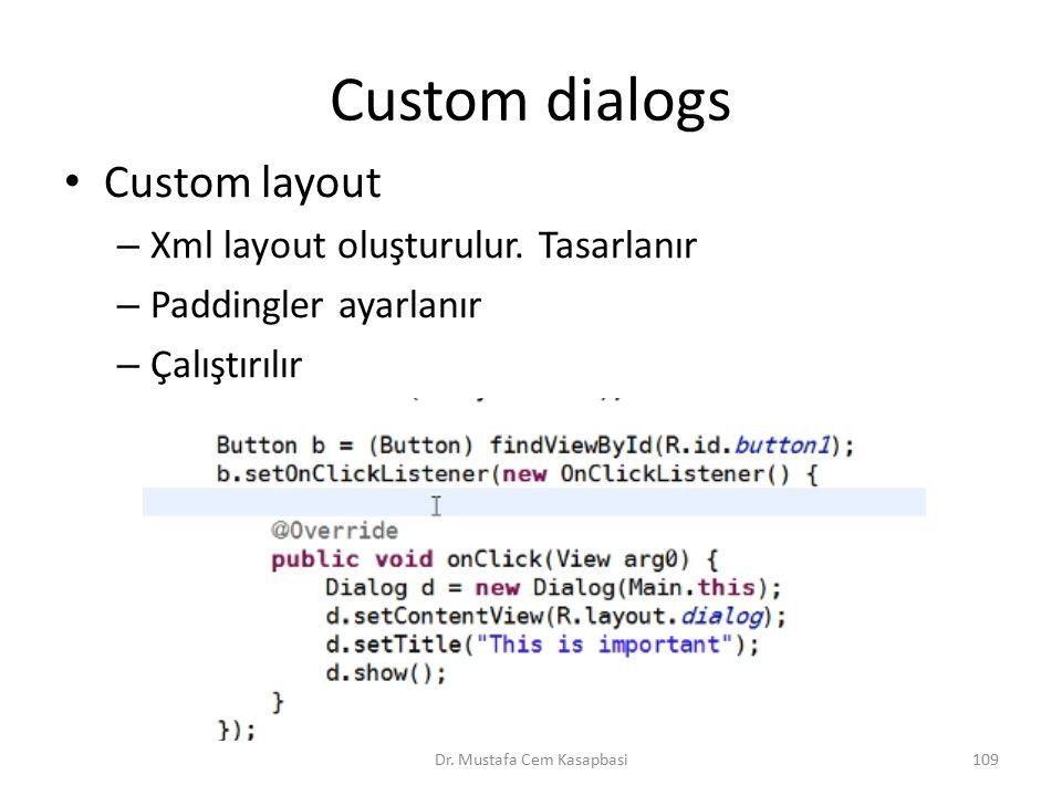 Custom dialogs Custom layout – Xml layout oluşturulur. Tasarlanır – Paddingler ayarlanır – Çalıştırılır Dr. Mustafa Cem Kasapbasi109