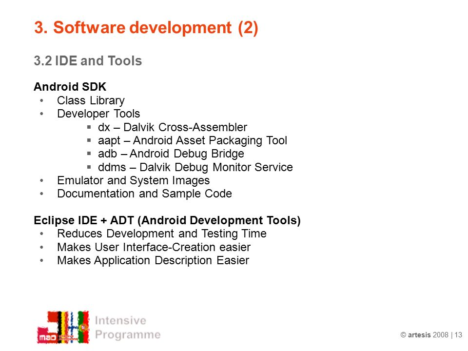 © artesis 2008 | 13 3.2 IDE and Tools Android SDK Class Library Developer Tools  dx – Dalvik Cross-Assembler  aapt – Android Asset Packaging Tool  adb – Android Debug Bridge  ddms – Dalvik Debug Monitor Service Emulator and System Images Documentation and Sample Code Eclipse IDE + ADT (Android Development Tools) Reduces Development and Testing Time Makes User Interface-Creation easier Makes Application Description Easier 3.