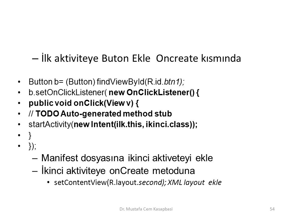 – İlk aktiviteye Buton Ekle Oncreate kısmında Button b= (Button) findViewById(R.id.btn1); b.setOnClickListener( new OnClickListener() { public void onClick(View v) { // TODO Auto-generated method stub startActivity(new Intent(ilk.this, ikinci.class)); } }); –Manifest dosyasına ikinci aktiveteyi ekle –İkinci aktiviteye onCreate metoduna setContentView(R.layout.second); XML layout ekle Dr.