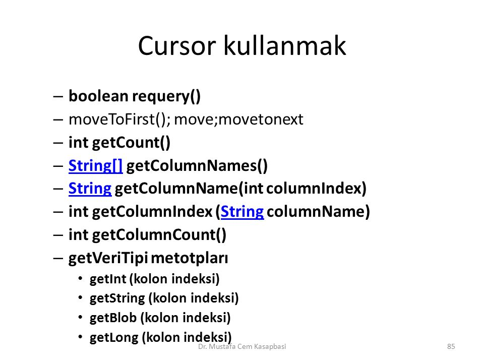 Cursor kullanmak – boolean requery() – moveToFirst(); move;movetonext – int getCount() – String[] getColumnNames() String[] – String getColumnName(int columnIndex) String – int getColumnIndex (String columnName)String – int getColumnCount() – getVeriTipi metotpları getInt (kolon indeksi) getString (kolon indeksi) getBlob (kolon indeksi) getLong (kolon indeksi) Dr.