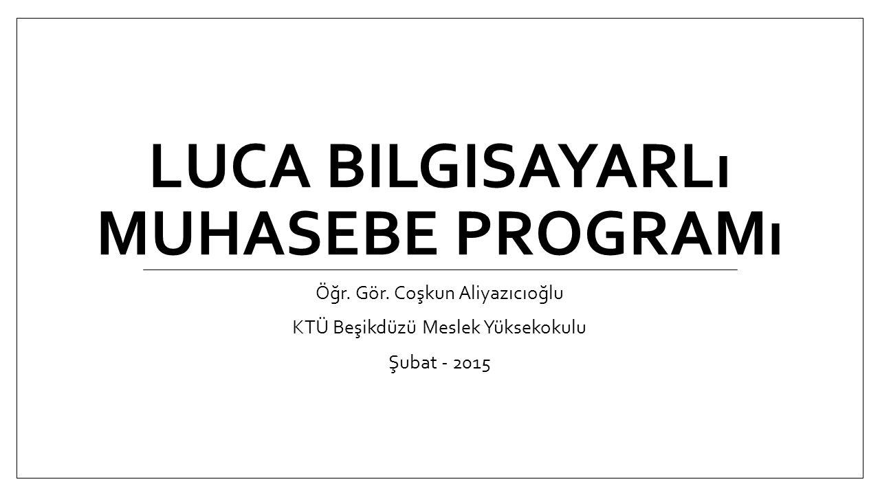 LUCA BILGISAYARLı MUHASEBE PROGRAMı Öğr. Gör. Coşkun Aliyazıcıoğlu KTÜ Beşikdüzü Meslek Yüksekokulu Şubat - 2015
