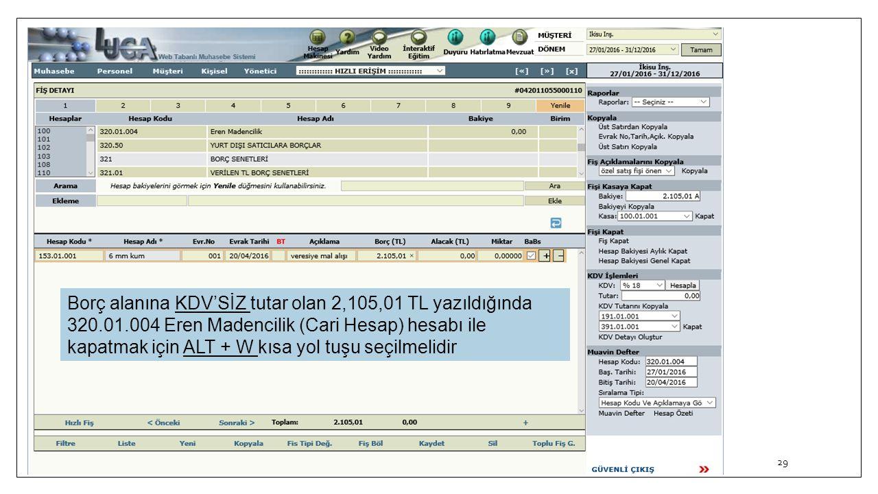 29 Borç alanına KDV'SİZ tutar olan 2,105,01 TL yazıldığında 320.01.004 Eren Madencilik (Cari Hesap) hesabı ile kapatmak için ALT + W kısa yol tuşu seç