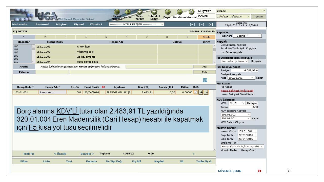 32 Borç alanına KDV'Lİ tutar olan 2,483,91 TL yazıldığında 320.01.004 Eren Madencilik (Cari Hesap) hesabı ile kapatmak için F5 kısa yol tuşu seçilmeli