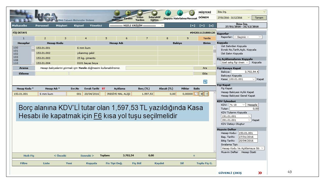 49 Borç alanına KDV'Lİ tutar olan 1,597,53 TL yazıldığında Kasa Hesabı ile kapatmak için F6 kısa yol tuşu seçilmelidir