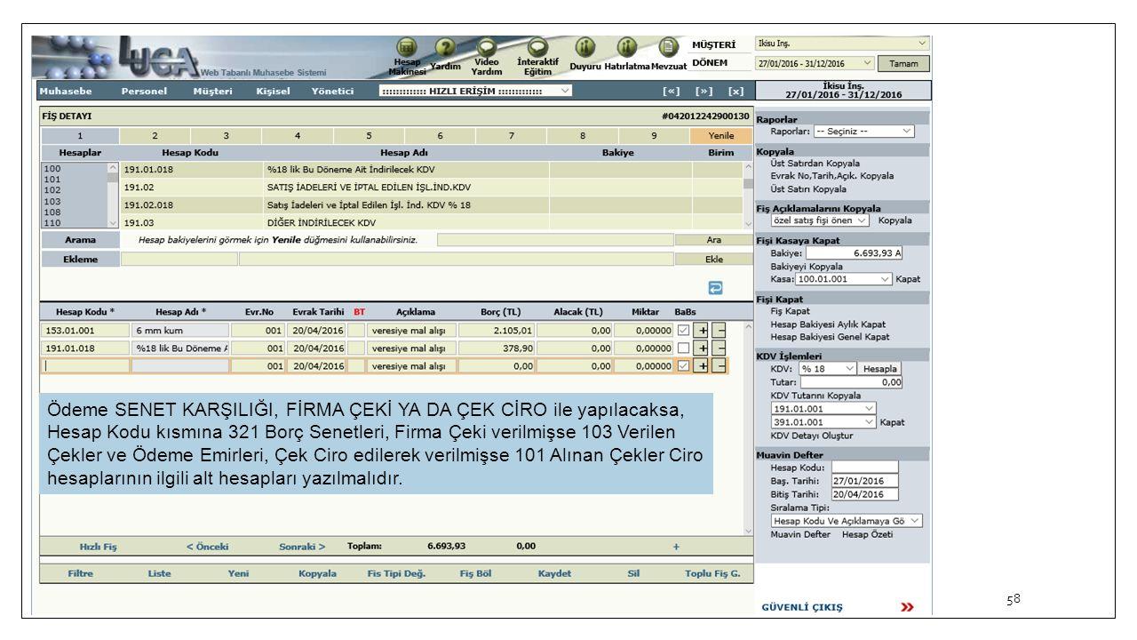 58 Ödeme SENET KARŞILIĞI, FİRMA ÇEKİ YA DA ÇEK CİRO ile yapılacaksa, Hesap Kodu kısmına 321 Borç Senetleri, Firma Çeki verilmişse 103 Verilen Çekler v
