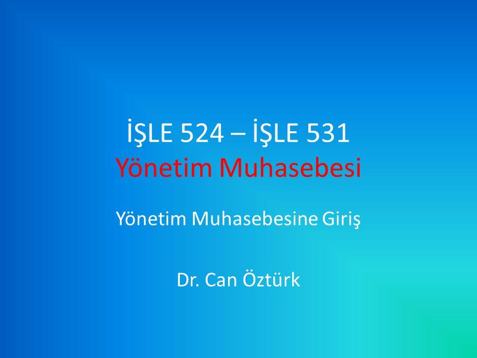İŞLE 524 – İŞLE 531 Yönetim Muhasebesi Yönetim Muhasebesine Giriş Dr. Can Öztürk