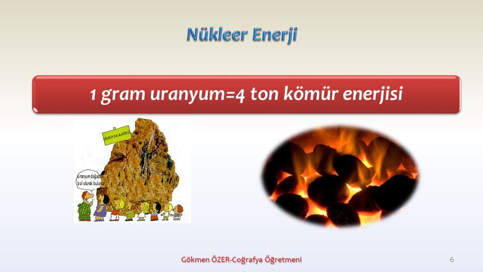 1 gram uranyum=4 ton kömür enerjisi Gökmen ÖZER-Coğrafya Öğretmeni 6